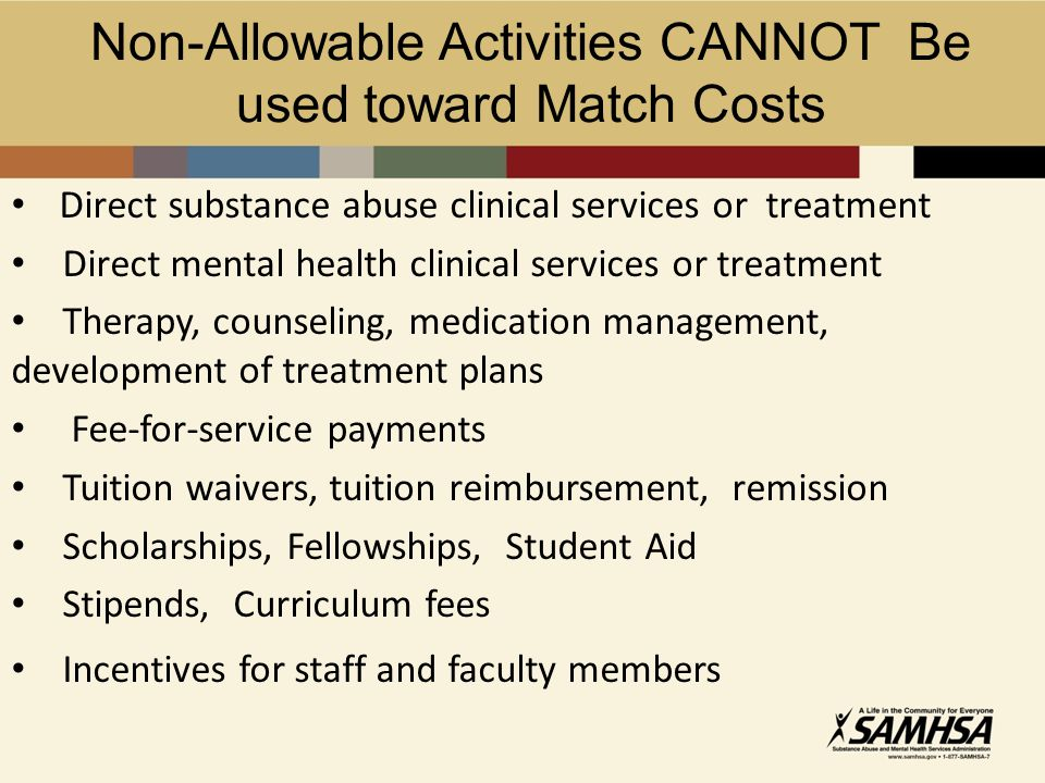 Non-Allowable Activities CANNOT Be used toward Match Costs Direct substance abuse clinical services or treatment Direct mental health clinical services or treatment Therapy, counseling, medication management, development of treatment plans Fee-for-service payments Tuition waivers, tuition reimbursement, remission Scholarships, Fellowships, Student Aid Stipends, Curriculum fees Incentives for staff and faculty members