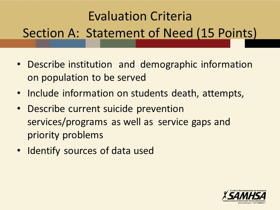 Evaluation Criteria Section A: Statement of Need (15 Points) Describe institution and demographic information on population to be served Include information on students death, attempts, Describe current suicide prevention services/programs as well as service gaps and priority problems Identify sources of data used