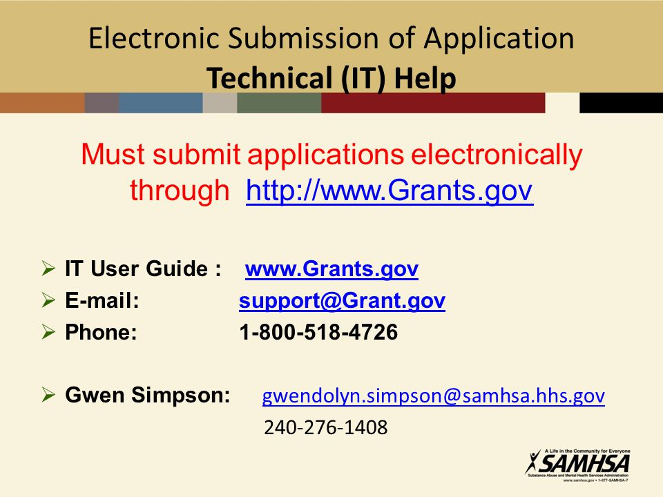 Electronic Submission of Application Technical (IT) Help Must submit applications electronically through http://www.Grants.govhttp://www.Grants.gov  IT User Guide : www.Grants.govwww.Grants.gov  E-mail: support@Grant.govsupport@Grant.gov  Phone: 1-800-518-4726  Gwen Simpson: gwendolyn.simpson@samhsa.hhs.gov gwendolyn.simpson@samhsa.hhs.gov 240-276-1408