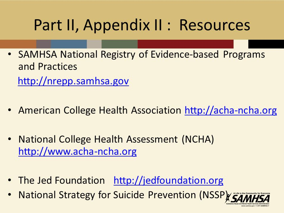 Part II, Appendix II : Resources SAMHSA National Registry of Evidence-based Programs and Practices http://nrepp.samhsa.gov American College Health Association http://acha-ncha.orghttp://acha-ncha.org National College Health Assessment (NCHA) http://www.acha-ncha.org http://www.acha-ncha.org The Jed Foundation http://jedfoundation.orghttp://jedfoundation.org National Strategy for Suicide Prevention (NSSP)
