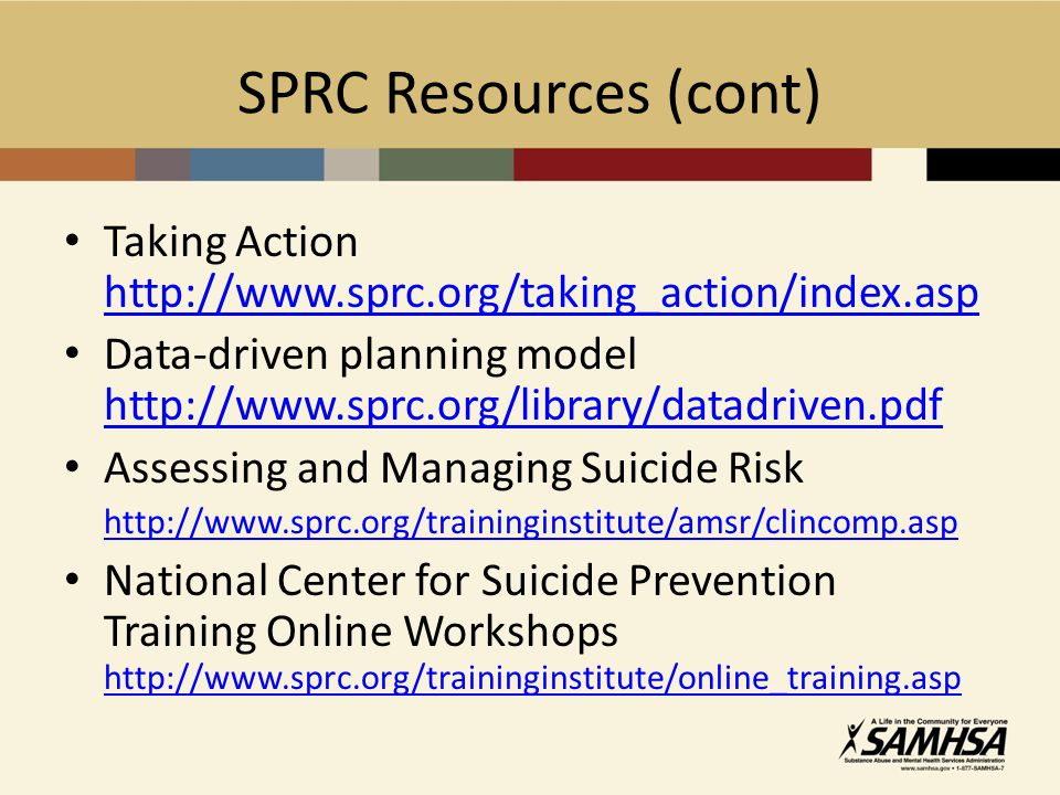 SPRC Resources (cont) Taking Action http://www.sprc.org/taking_action/index.asp http://www.sprc.org/taking_action/index.asp Data-driven planning model http://www.sprc.org/library/datadriven.pdf http://www.sprc.org/library/datadriven.pdf Assessing and Managing Suicide Risk http://www.sprc.org/traininginstitute/amsr/clincomp.asp http://www.sprc.org/traininginstitute/amsr/clincomp.asp National Center for Suicide Prevention Training Online Workshops http://www.sprc.org/traininginstitute/online_training.asp http://www.sprc.org/traininginstitute/online_training.asp