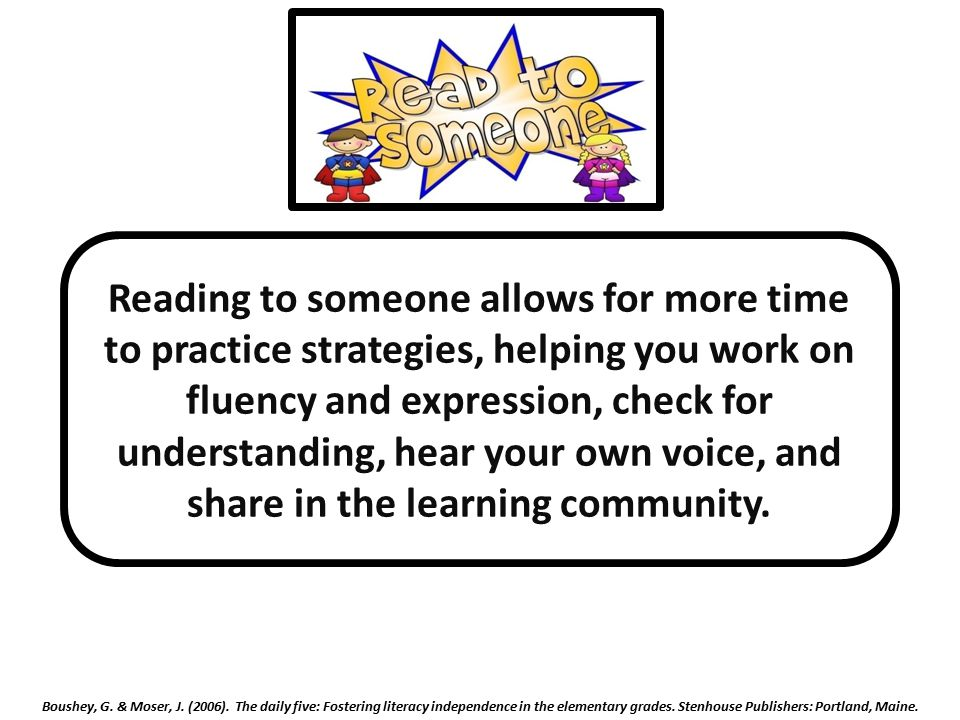 Reading to someone allows for more time to practice strategies, helping you work on fluency and expression, check for understanding, hear your own voice, and share in the learning community.