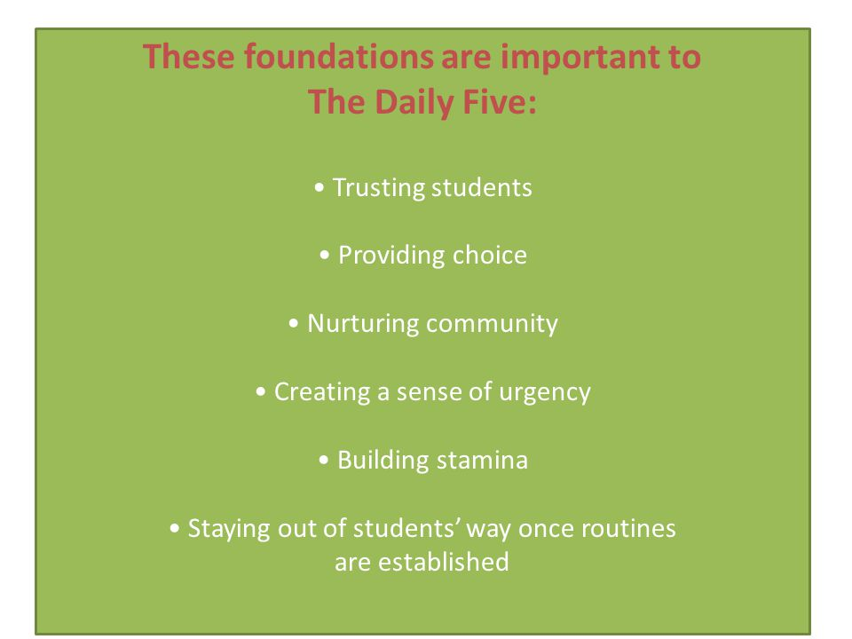 These foundations are important to The Daily Five: Trusting students Providing choice Nurturing community Creating a sense of urgency Building stamina Staying out of students' way once routines are established