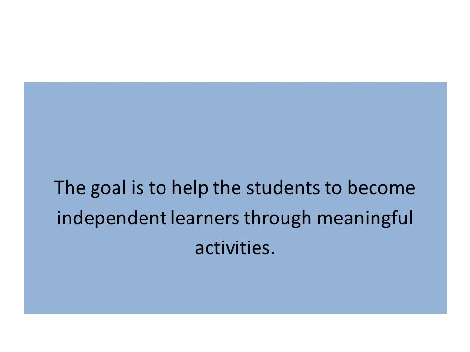 The goal is to help the students to become independent learners through meaningful activities.