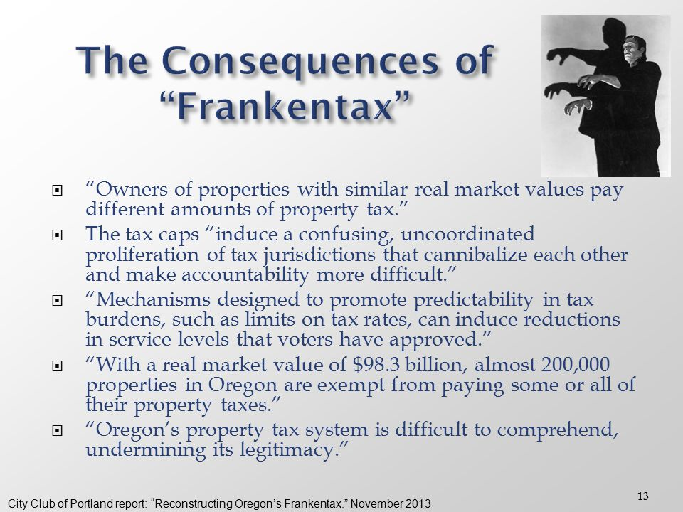 13  Owners of properties with similar real market values pay different amounts of property tax.  The tax caps induce a confusing, uncoordinated proliferation of tax jurisdictions that cannibalize each other and make accountability more difficult.  Mechanisms designed to promote predictability in tax burdens, such as limits on tax rates, can induce reductions in service levels that voters have approved.  With a real market value of $98.3 billion, almost 200,000 properties in Oregon are exempt from paying some or all of their property taxes.  Oregon's property tax system is difficult to comprehend, undermining its legitimacy. City Club of Portland report: Reconstructing Oregon's Frankentax. November 2013