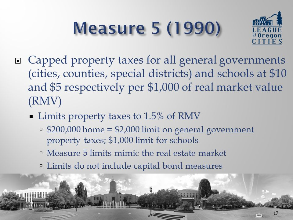  Capped property taxes for all general governments (cities, counties, special districts) and schools at $10 and $5 respectively per $1,000 of real market value (RMV)  Limits property taxes to 1.5% of RMV  $200,000 home = $2,000 limit on general government property taxes; $1,000 limit for schools  Measure 5 limits mimic the real estate market  Limits do not include capital bond measures 17