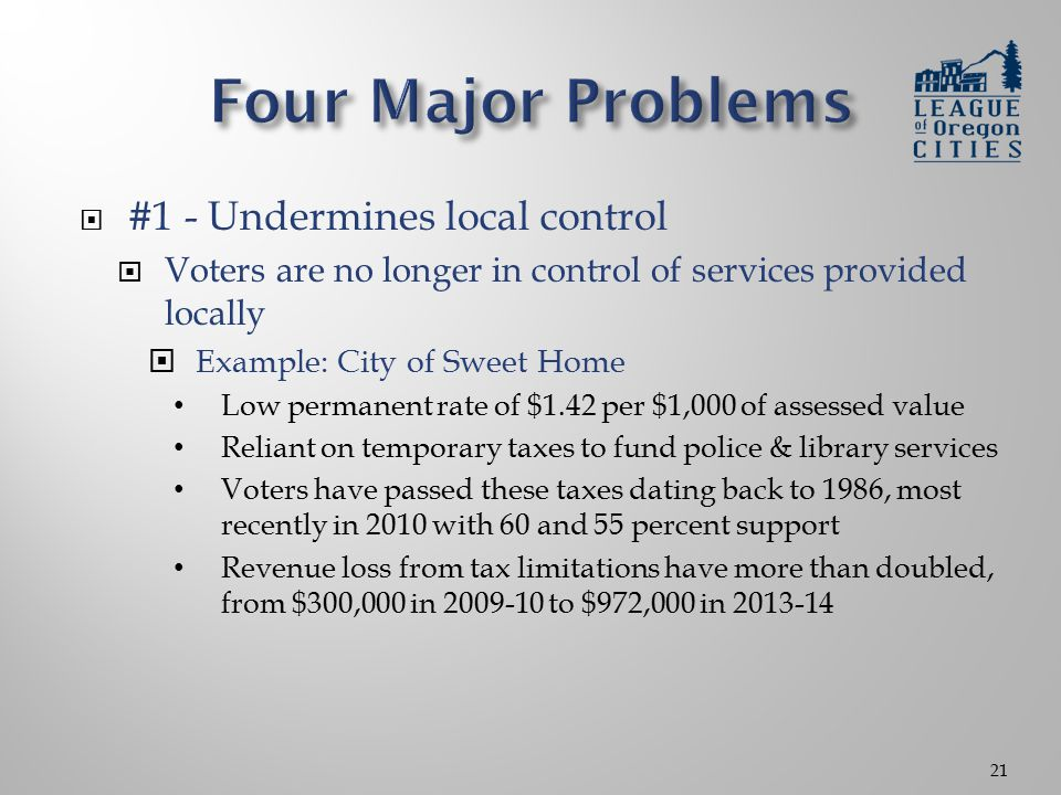  #1 - Undermines local control  Voters are no longer in control of services provided locally  Example: City of Sweet Home Low permanent rate of $1.