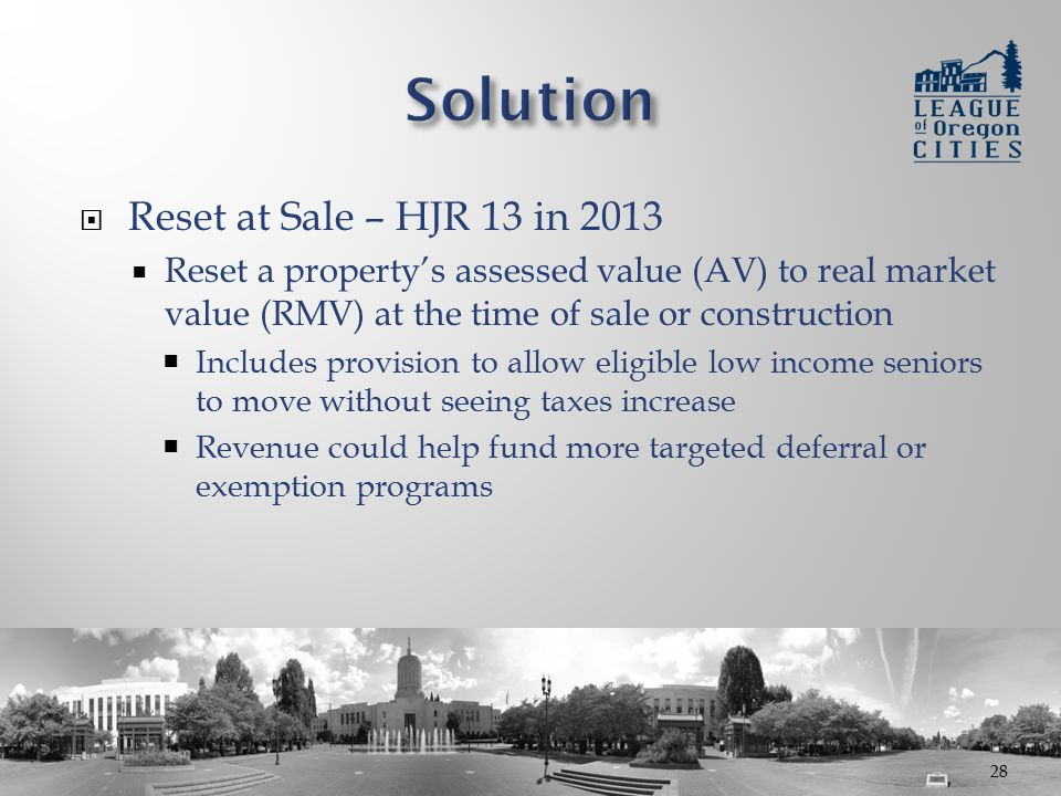  Reset at Sale – HJR 13 in 2013  Reset a property's assessed value (AV) to real market value (RMV) at the time of sale or construction  Includes provision to allow eligible low income seniors to move without seeing taxes increase  Revenue could help fund more targeted deferral or exemption programs 28