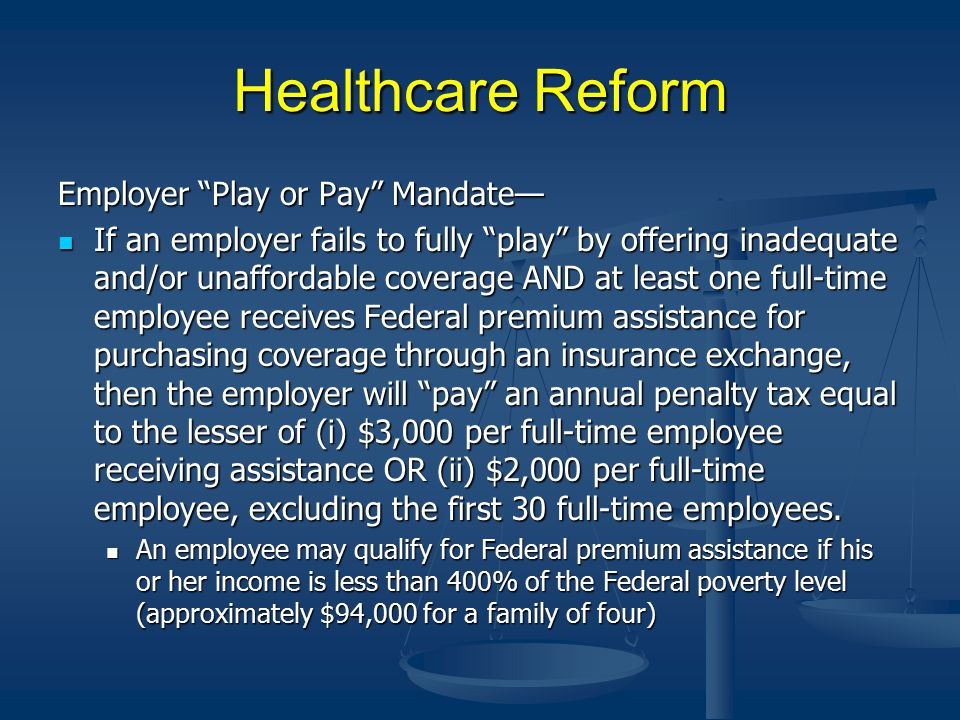 Healthcare Reform Employer Play or Pay Mandate— If an employer fails to fully play by offering inadequate and/or unaffordable coverage AND at least one full-time employee receives Federal premium assistance for purchasing coverage through an insurance exchange, then the employer will pay an annual penalty tax equal to the lesser of (i) $3,000 per full-time employee receiving assistance OR (ii) $2,000 per full-time employee, excluding the first 30 full-time employees.