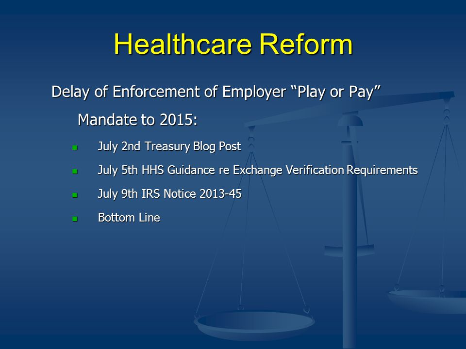 Healthcare Reform Delay of Enforcement of Employer Play or Pay Mandate to 2015: July 2nd Treasury Blog Post July 2nd Treasury Blog Post July 5th HHS Guidance re Exchange Verification Requirements July 5th HHS Guidance re Exchange Verification Requirements July 9th IRS Notice 2013-45 July 9th IRS Notice 2013-45 Bottom Line Bottom Line