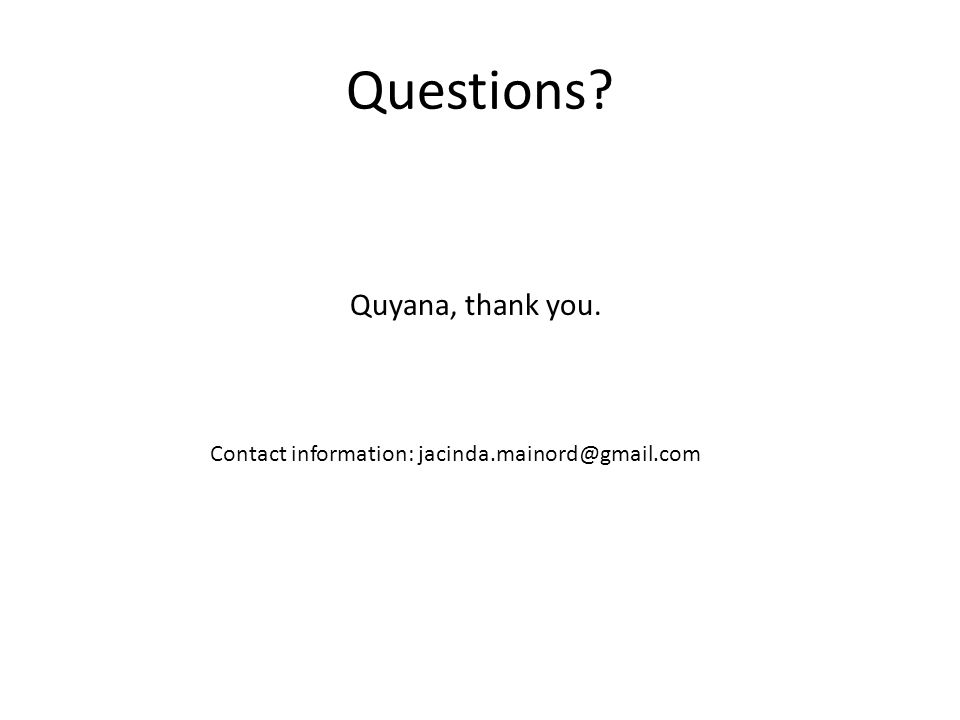 Questions Quyana, thank you. Contact information: jacinda.mainord@gmail.com