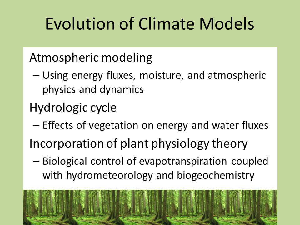Evolution of Climate Models Atmospheric modeling – Using energy fluxes, moisture, and atmospheric physics and dynamics Hydrologic cycle – Effects of vegetation on energy and water fluxes Incorporation of plant physiology theory – Biological control of evapotranspiration coupled with hydrometeorology and biogeochemistry