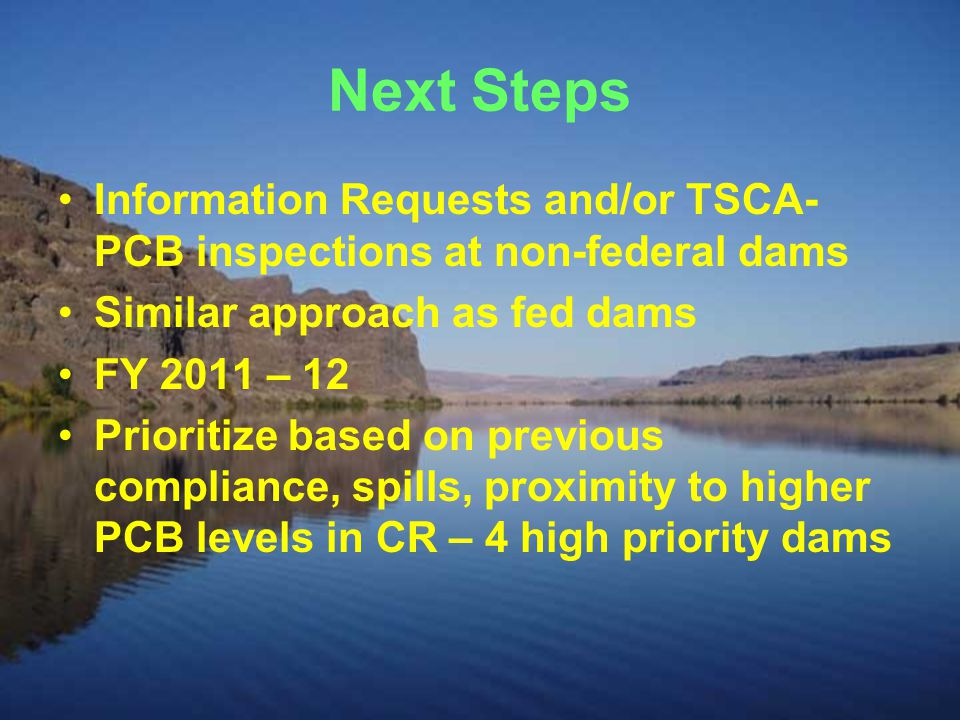 Next Steps Information Requests and/or TSCA- PCB inspections at non-federal dams Similar approach as fed dams FY 2011 – 12 Prioritize based on previous compliance, spills, proximity to higher PCB levels in CR – 4 high priority dams