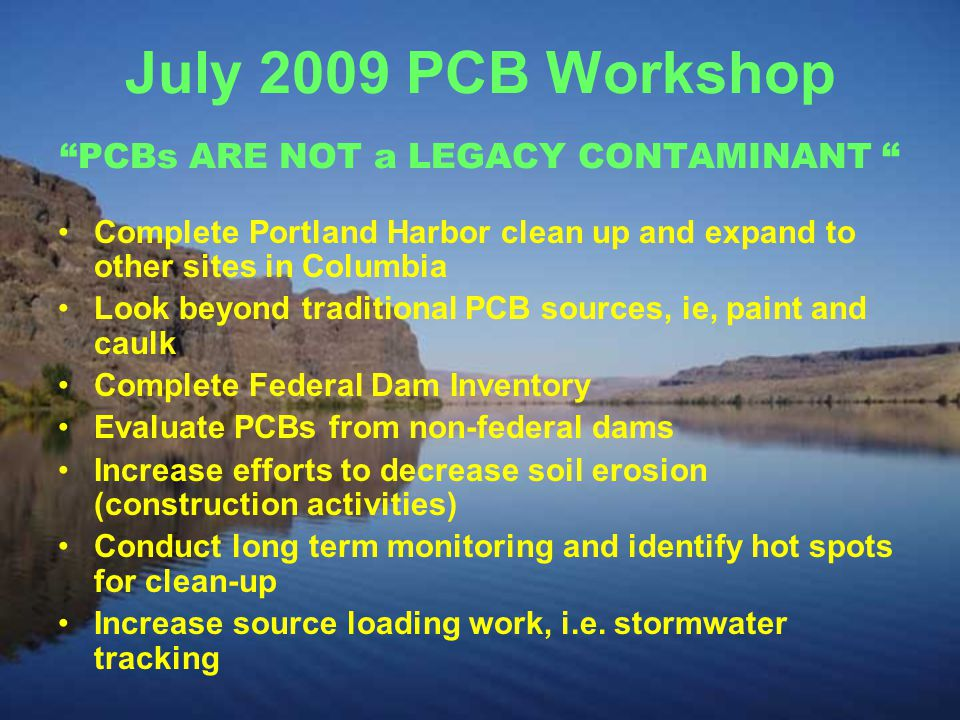 July 2009 PCB Workshop PCBs ARE NOT a LEGACY CONTAMINANT Complete Portland Harbor clean up and expand to other sites in Columbia Look beyond traditional PCB sources, ie, paint and caulk Complete Federal Dam Inventory Evaluate PCBs from non-federal dams Increase efforts to decrease soil erosion (construction activities) Conduct long term monitoring and identify hot spots for clean-up Increase source loading work, i.e.