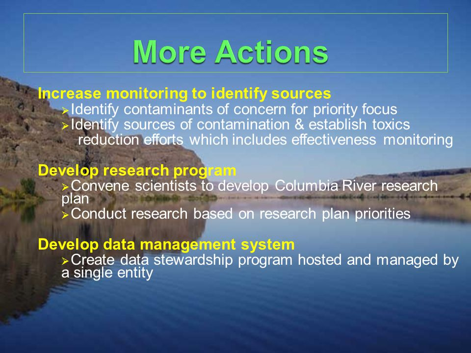 Increase monitoring to identify sources  Identify contaminants of concern for priority focus  Identify sources of contamination & establish toxics reduction efforts which includes effectiveness monitoring Develop research program  Convene scientists to develop Columbia River research plan  Conduct research based on research plan priorities Develop data management system  Create data stewardship program hosted and managed by a single entity