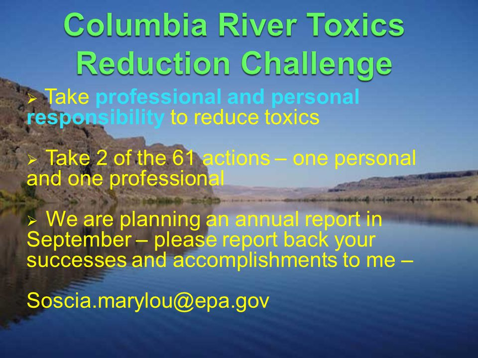  Take professional and personal responsibility to reduce toxics  Take 2 of the 61 actions – one personal and one professional  We are planning an annual report in September – please report back your successes and accomplishments to me – Soscia.marylou@epa.gov