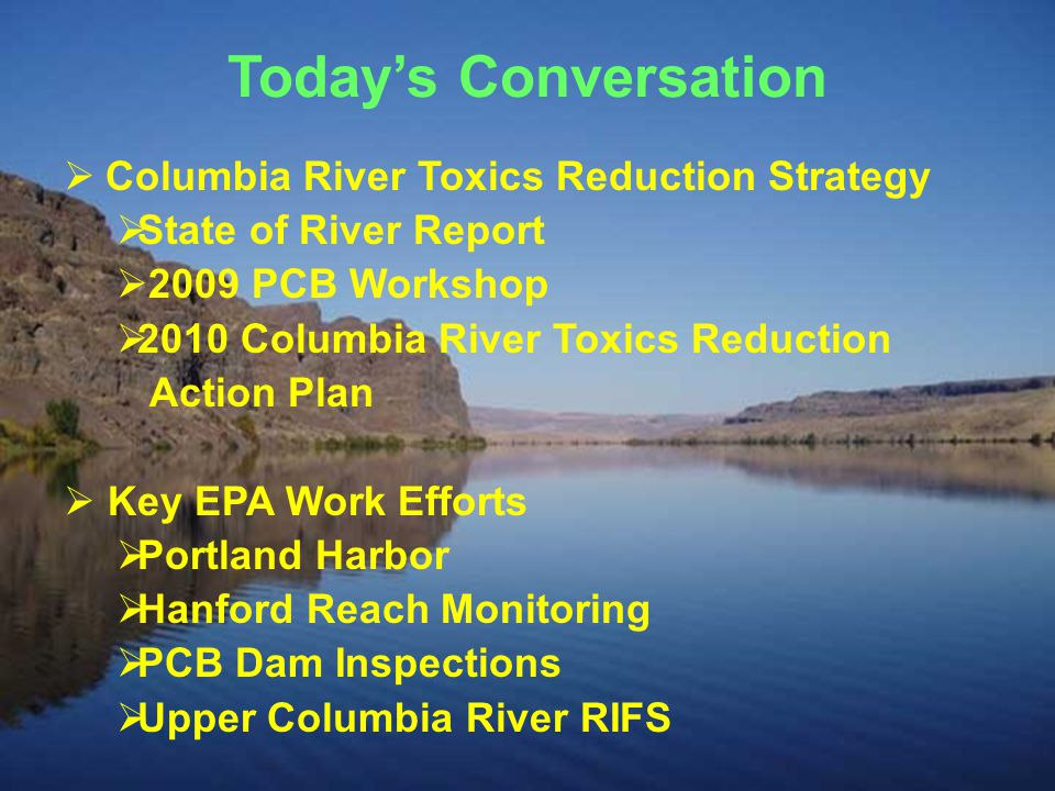 Today's Conversation  Columbia River Toxics Reduction Strategy  State of River Report  2009 PCB Workshop  2010 Columbia River Toxics Reduction Action Plan  Key EPA Work Efforts  Portland Harbor  Hanford Reach Monitoring  PCB Dam Inspections  Upper Columbia River RIFS