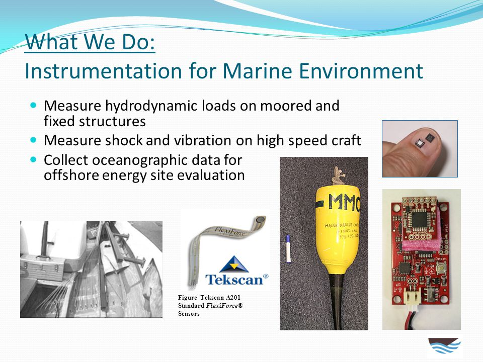 What We Do: Instrumentation for Marine Environment Measure hydrodynamic loads on moored and fixed structures Measure shock and vibration on high speed