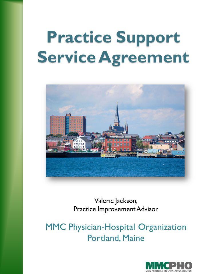 Practice Support Service Agreement Valerie Jackson, Practice Improvement Advisor MMC Physician-Hospital Organization Portland, Maine