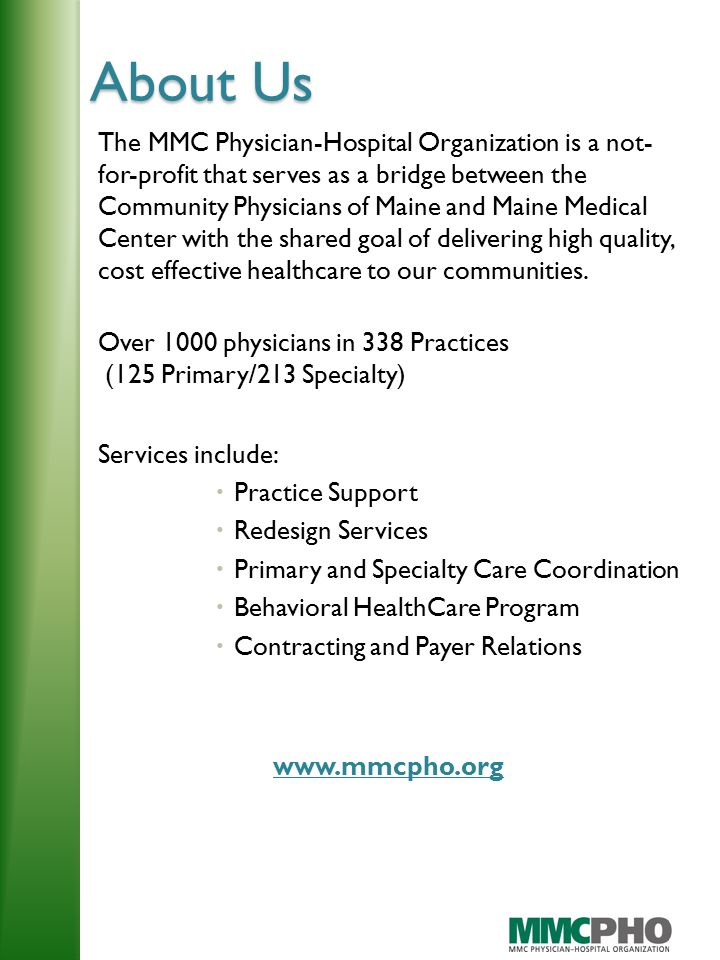 About Us The MMC Physician-Hospital Organization is a not- for-profit that serves as a bridge between the Community Physicians of Maine and Maine Medical Center with the shared goal of delivering high quality, cost effective healthcare to our communities.