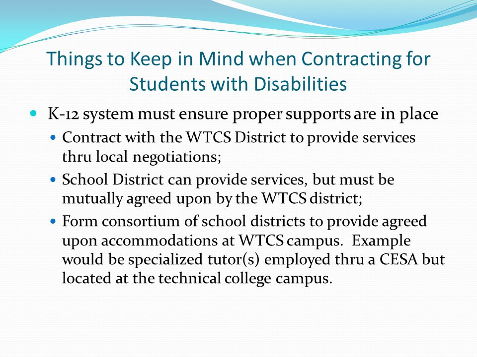 Things to Keep in Mind when Contracting for Students with Disabilities K-12 system must ensure proper supports are in place Contract with the WTCS District to provide services thru local negotiations; School District can provide services, but must be mutually agreed upon by the WTCS district; Form consortium of school districts to provide agreed upon accommodations at WTCS campus.