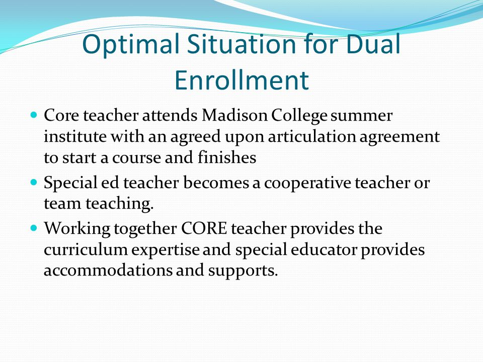 Optimal Situation for Dual Enrollment Core teacher attends Madison College summer institute with an agreed upon articulation agreement to start a course and finishes Special ed teacher becomes a cooperative teacher or team teaching.