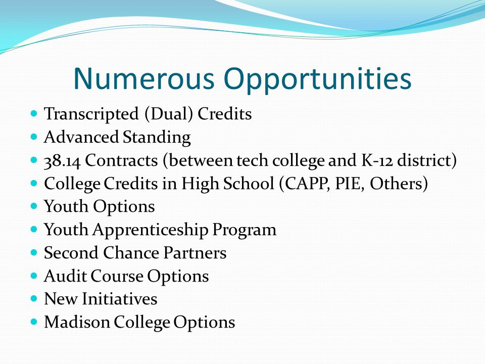 Numerous Opportunities Transcripted (Dual) Credits Advanced Standing 38.14 Contracts (between tech college and K-12 district) College Credits in High School (CAPP, PIE, Others) Youth Options Youth Apprenticeship Program Second Chance Partners Audit Course Options New Initiatives Madison College Options