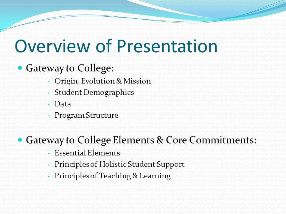 Overview of Presentation Gateway to College: Origin, Evolution & Mission Student Demographics Data Program Structure Gateway to College Elements & Core Commitments: Essential Elements Principles of Holistic Student Support Principles of Teaching & Learning