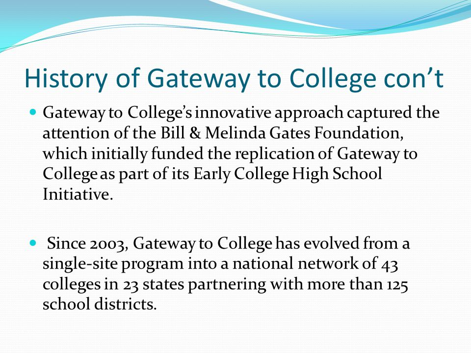 History of Gateway to College con't Gateway to College's innovative approach captured the attention of the Bill & Melinda Gates Foundation, which initially funded the replication of Gateway to College as part of its Early College High School Initiative.