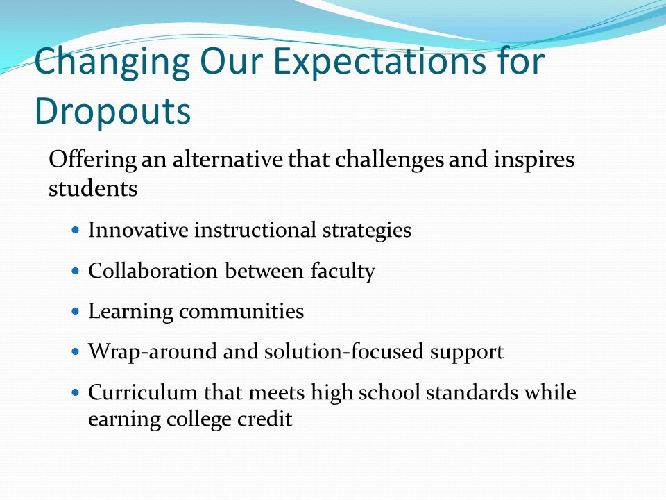 Changing Our Expectations for Dropouts Offering an alternative that challenges and inspires students Innovative instructional strategies Collaboration between faculty Learning communities Wrap-around and solution-focused support Curriculum that meets high school standards while earning college credit