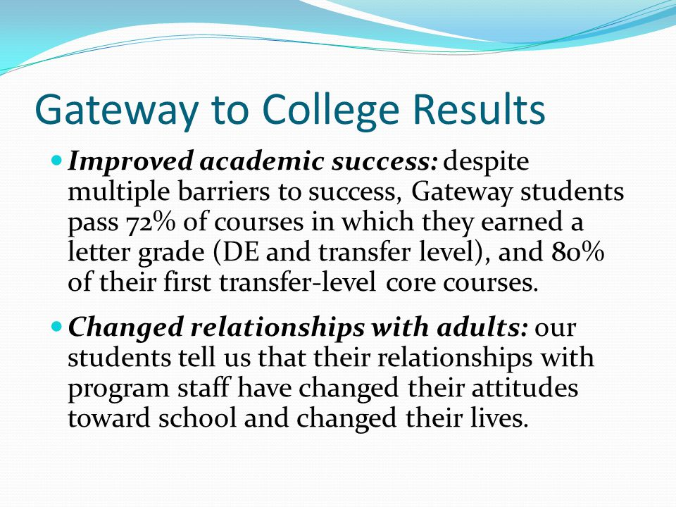 Gateway to College Results Improved academic success: despite multiple barriers to success, Gateway students pass 72% of courses in which they earned a letter grade (DE and transfer level), and 80% of their first transfer-level core courses.