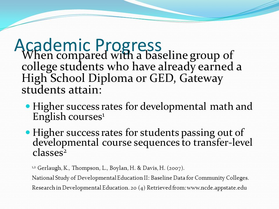 Academic Progress When compared with a baseline group of college students who have already earned a High School Diploma or GED, Gateway students attain: Higher success rates for developmental math and English courses 1 Higher success rates for students passing out of developmental course sequences to transfer-level classes 2 1,2 Gerlaugh, K., Thompson, L., Boylan, H.