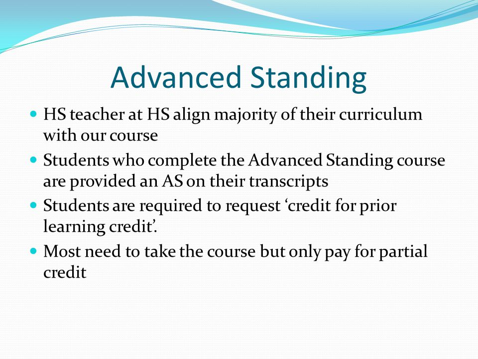 Advanced Standing HS teacher at HS align majority of their curriculum with our course Students who complete the Advanced Standing course are provided an AS on their transcripts Students are required to request 'credit for prior learning credit'.