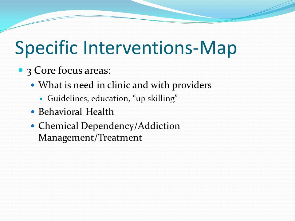 Specific Interventions-Map 3 Core focus areas: What is need in clinic and with providers Guidelines, education, up skilling Behavioral Health Chemical Dependency/Addiction Management/Treatment