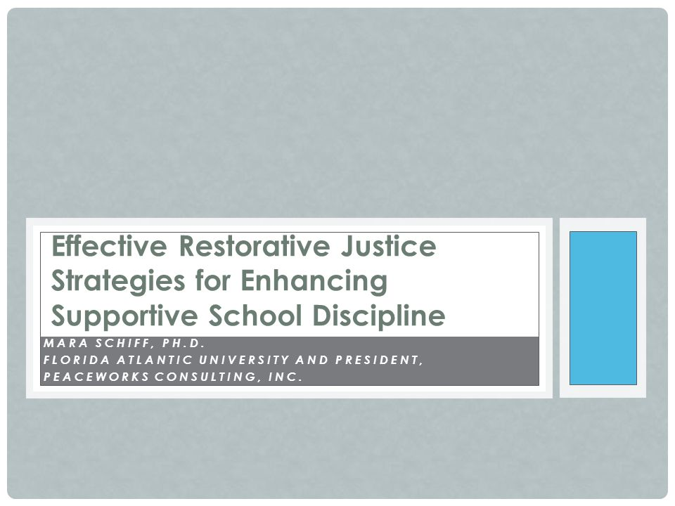 MARA SCHIFF, PH.D. FLORIDA ATLANTIC UNIVERSITY AND PRESIDENT, PEACEWORKS CONSULTING, INC. Effective Restorative Justice Strategies for Enhancing Suppo