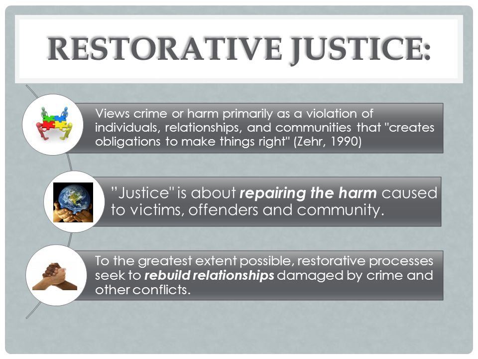 RESTORATIVE JUSTICE: Views crime or harm primarily as a violation of individuals, relationships, and communities that