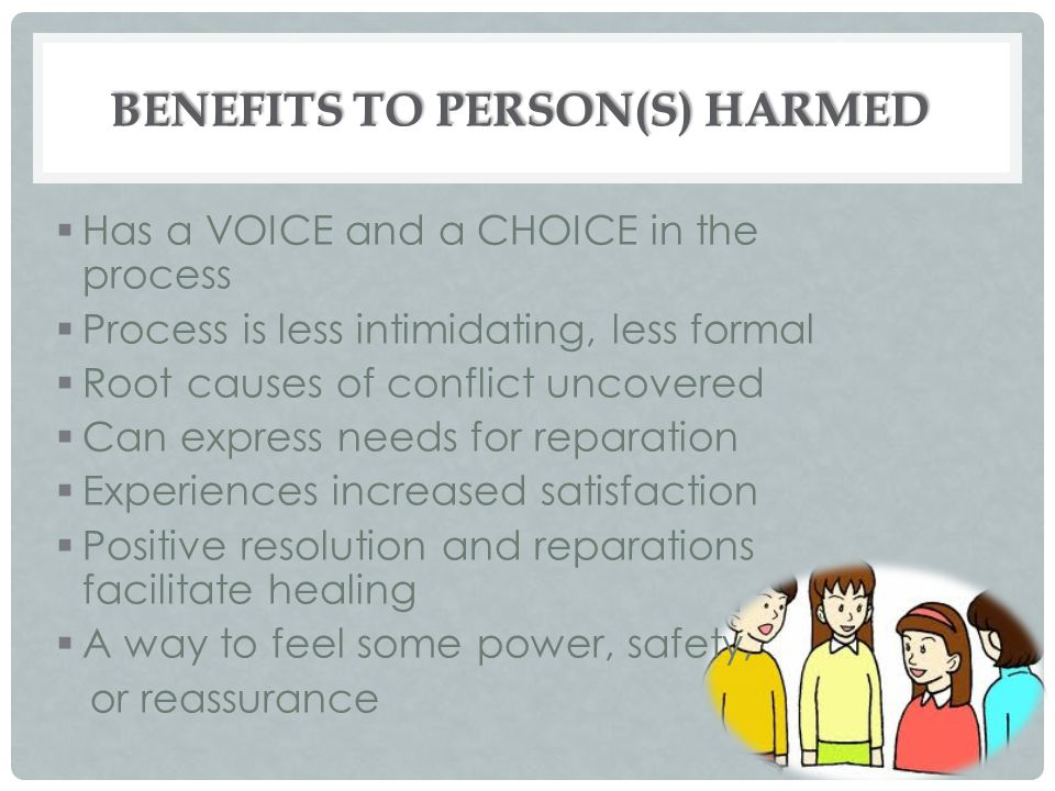 BENEFITS TO PERSON(S) HARMED  Has a VOICE and a CHOICE in the process  Process is less intimidating, less formal  Root causes of conflict uncovered