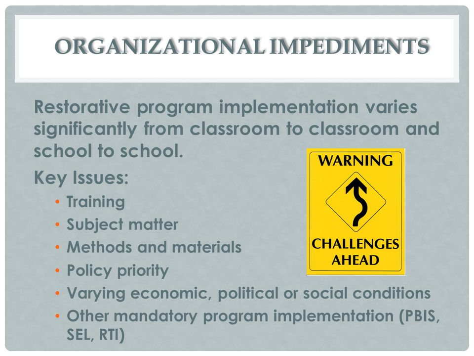 ORGANIZATIONAL IMPEDIMENTS Restorative program implementation varies significantly from classroom to classroom and school to school. Key Issues: Train