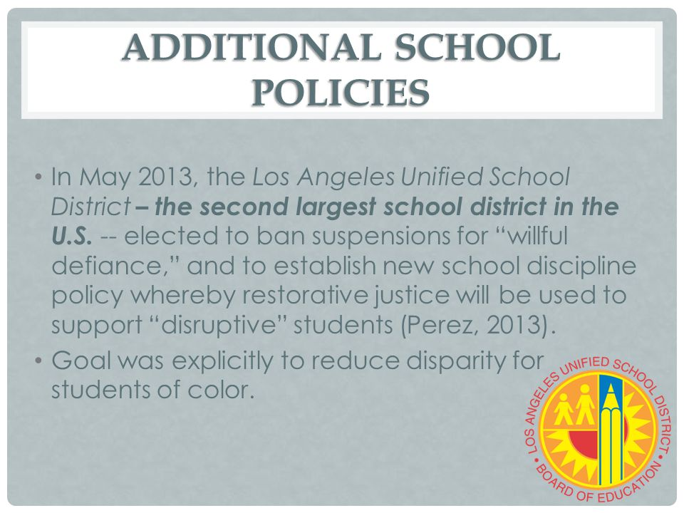 ADDITIONAL SCHOOL POLICIES In May 2013, the Los Angeles Unified School District – the second largest school district in the U.S. -- elected to ban sus