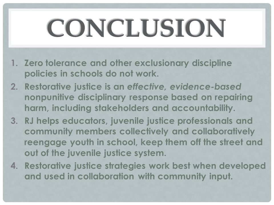 CONCLUSION 1.Zero tolerance and other exclusionary discipline policies in schools do not work. 2.Restorative justice is an effective, evidence-based n