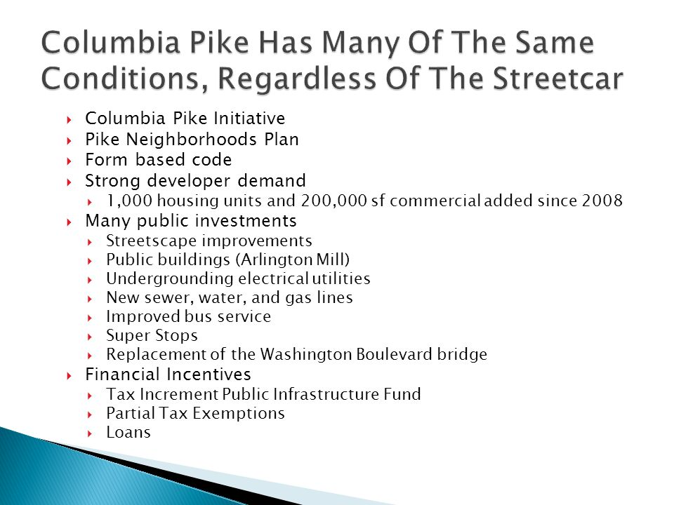  Columbia Pike Initiative  Pike Neighborhoods Plan  Form based code  Strong developer demand  1,000 housing units and 200,000 sf commercial added since 2008  Many public investments  Streetscape improvements  Public buildings (Arlington Mill)  Undergrounding electrical utilities  New sewer, water, and gas lines  Improved bus service  Super Stops  Replacement of the Washington Boulevard bridge  Financial Incentives  Tax Increment Public Infrastructure Fund  Partial Tax Exemptions  Loans