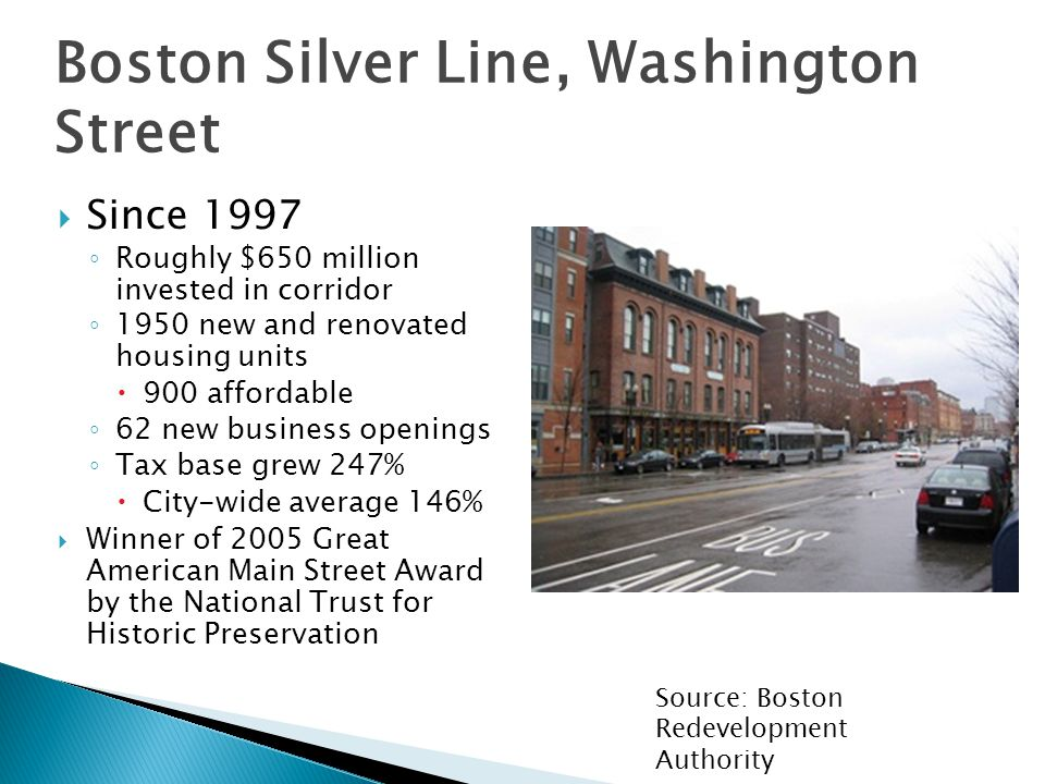  Since 1997 ◦ Roughly $650 million invested in corridor ◦ 1950 new and renovated housing units  900 affordable ◦ 62 new business openings ◦ Tax base grew 247%  City-wide average 146%  Winner of 2005 Great American Main Street Award by the National Trust for Historic Preservation Boston Silver Line, Washington Street Source: Boston Redevelopment Authority