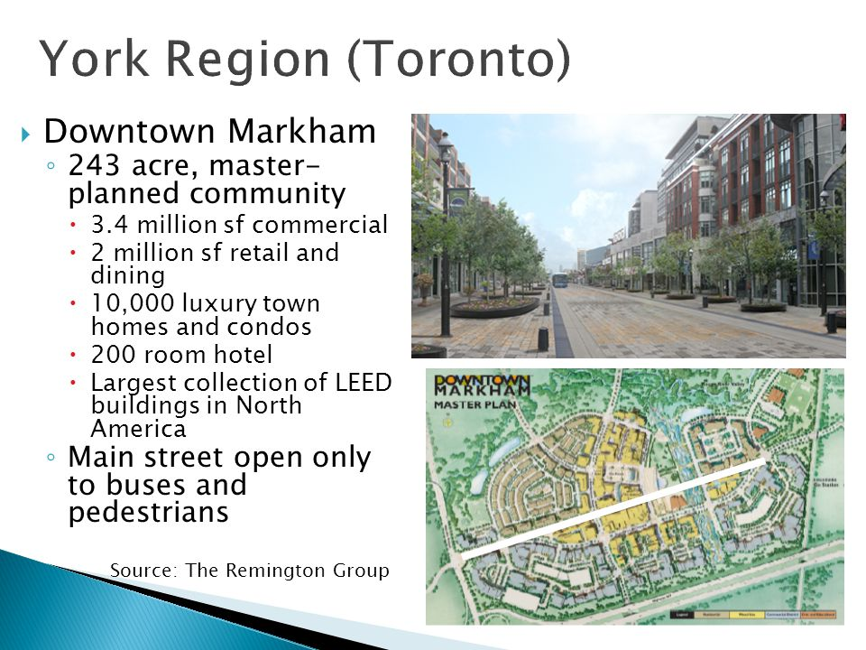  Downtown Markham ◦ 243 acre, master- planned community  3.4 million sf commercial  2 million sf retail and dining  10,000 luxury town homes and condos  200 room hotel  Largest collection of LEED buildings in North America ◦ Main street open only to buses and pedestrians Source: The Remington Group