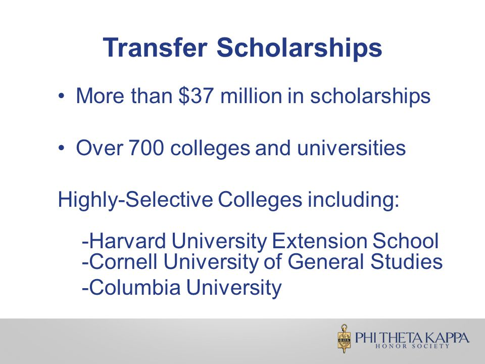 Transfer Scholarships More than $37 million in scholarships Over 700 colleges and universities Highly-Selective Colleges including: -Harvard University Extension School -Cornell University of General Studies -Columbia University