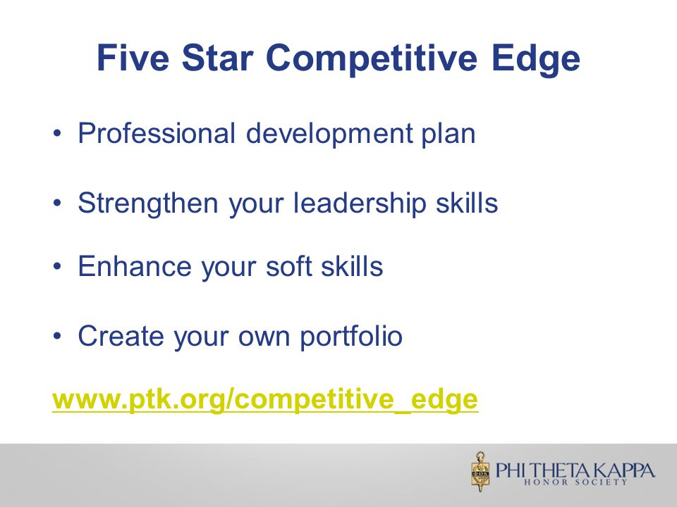 Five Star Competitive Edge Professional development plan Strengthen your leadership skills Enhance your soft skills Create your own portfolio www.ptk.org/competitive_edge