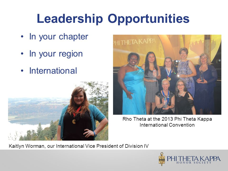 Leadership Opportunities In your chapter In your region International Rho Theta at the 2013 Phi Theta Kappa International Convention Kaitlyn Worman, our International Vice President of Division IV