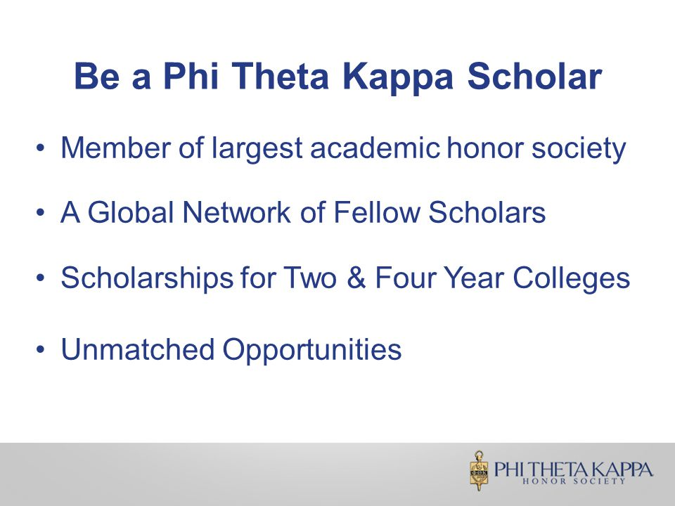 Be a Phi Theta Kappa Scholar Member of largest academic honor society A Global Network of Fellow Scholars Scholarships for Two & Four Year Colleges Unmatched Opportunities