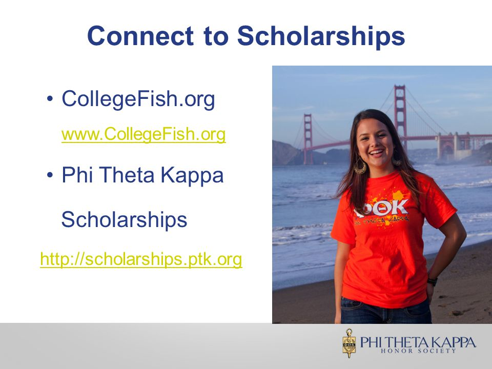 Connect to Scholarships CollegeFish.org www.CollegeFish.org www.CollegeFish.org Phi Theta Kappa Scholarships http://scholarships.ptk.org