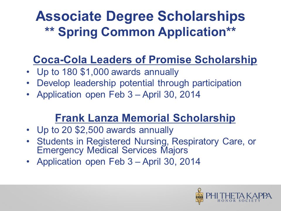 Associate Degree Scholarships ** Spring Common Application** Coca-Cola Leaders of Promise Scholarship Up to 180 $1,000 awards annually Develop leadership potential through participation Application open Feb 3 – April 30, 2014 Frank Lanza Memorial Scholarship Up to 20 $2,500 awards annually Students in Registered Nursing, Respiratory Care, or Emergency Medical Services Majors Application open Feb 3 – April 30, 2014