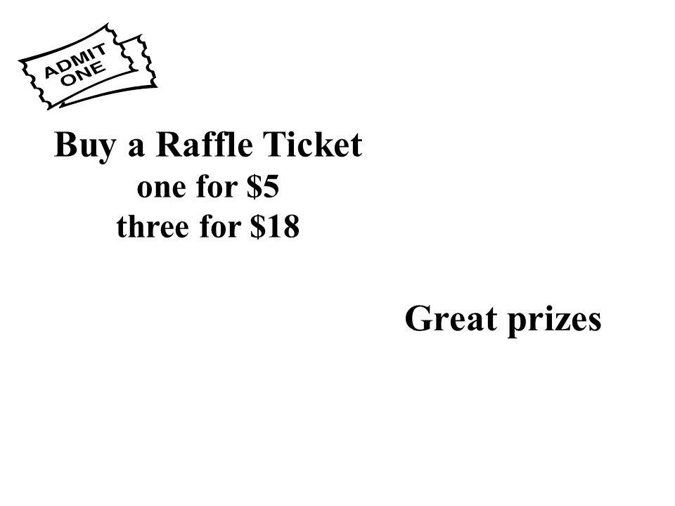 Buy a Raffle Ticket one for $5 three for $18 Great prizes